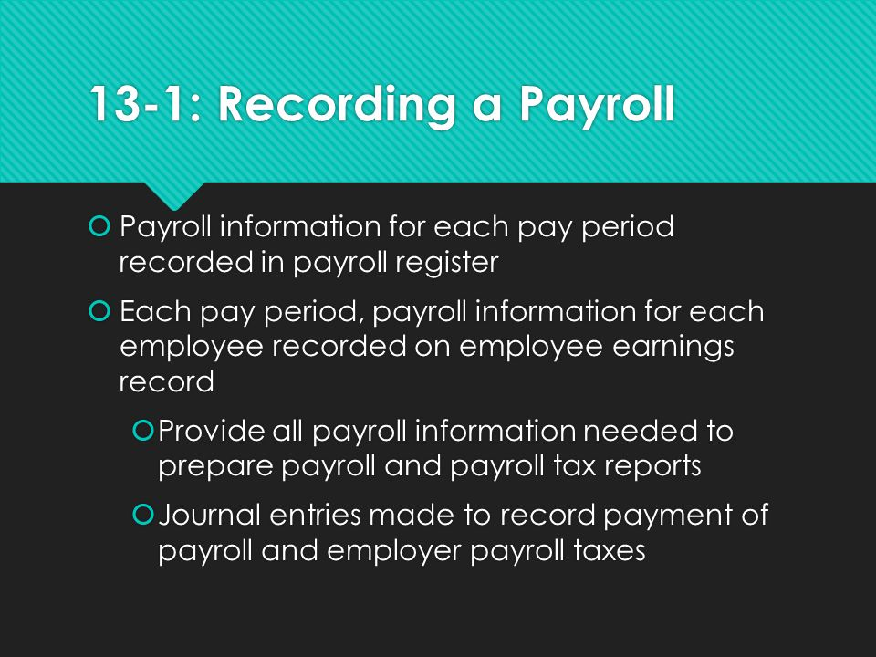 13-1: Recording a Payroll Payroll information for each pay period recorded in payroll register.