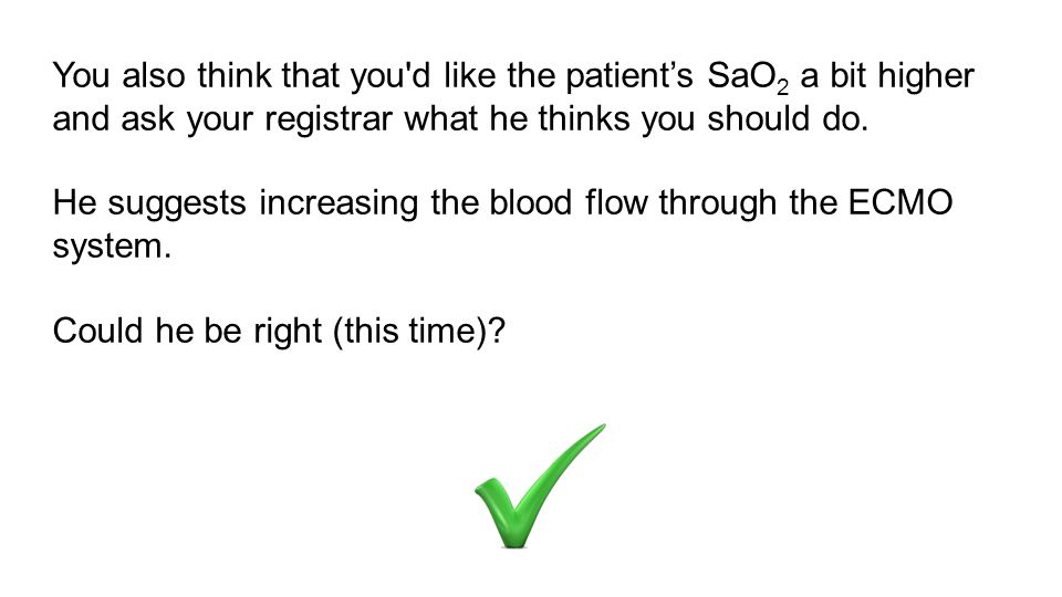 You also think that you d like the patient's SaO2 a bit higher and ask your registrar what he thinks you should do.