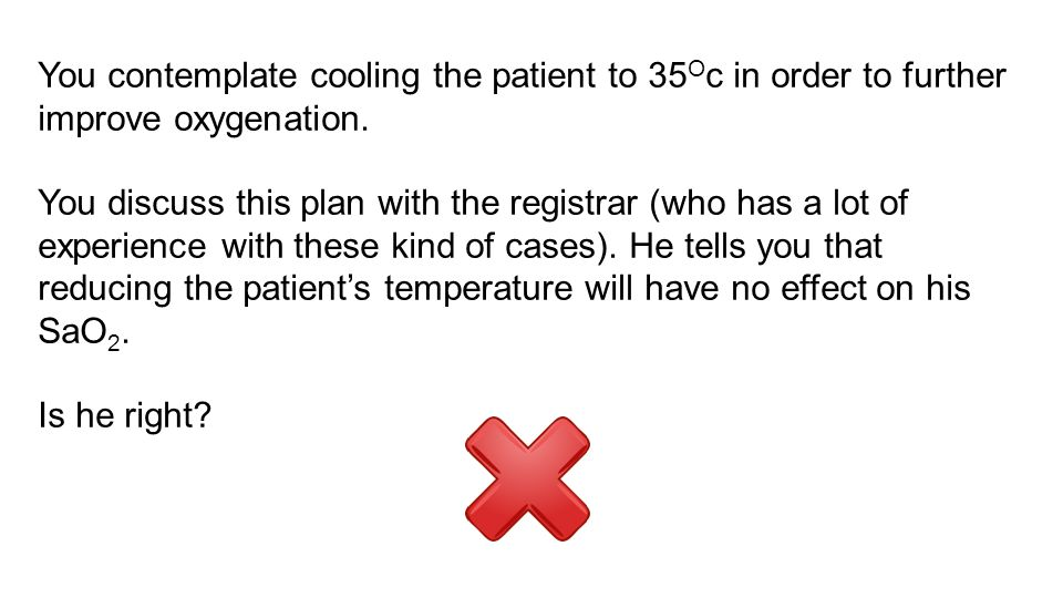 You contemplate cooling the patient to 35Oc in order to further improve oxygenation.