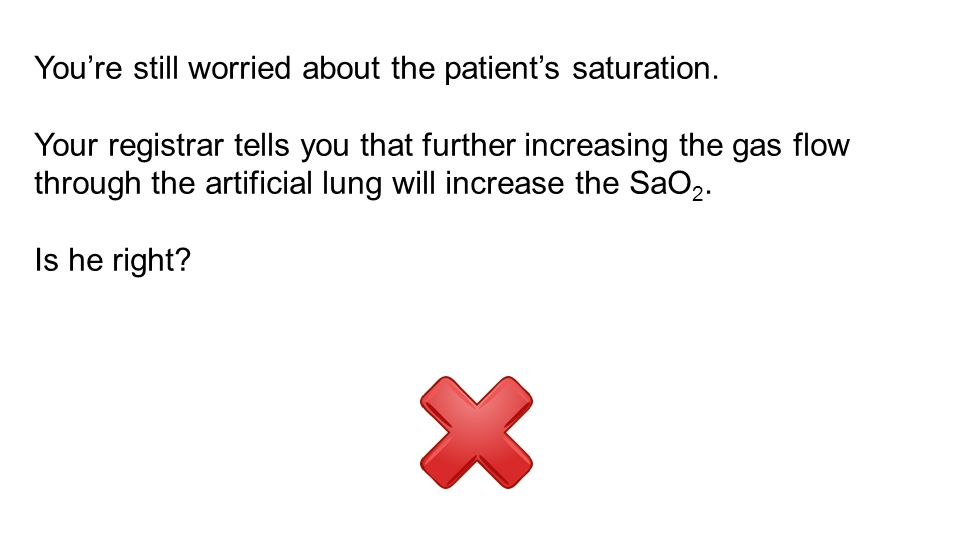 You're still worried about the patient's saturation.