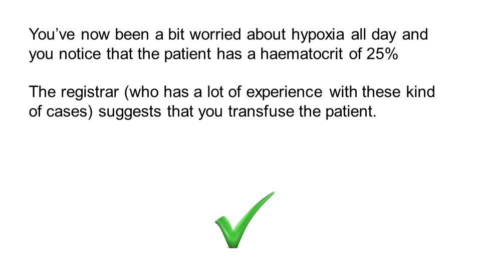You've now been a bit worried about hypoxia all day and you notice that the patient has a haematocrit of 25%