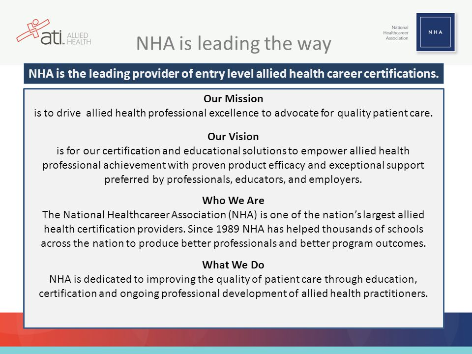 NHA is leading the way NHA is the leading provider of entry level allied health career certifications.