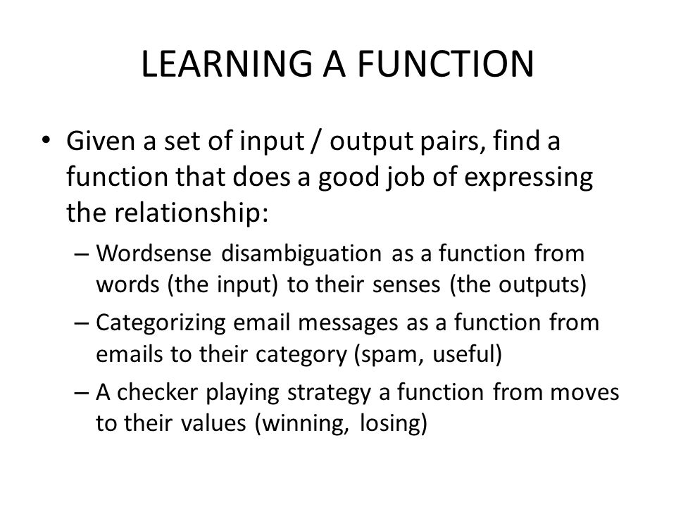 LEARNING A FUNCTION Given a set of input / output pairs, find a function that does a good job of expressing the relationship: