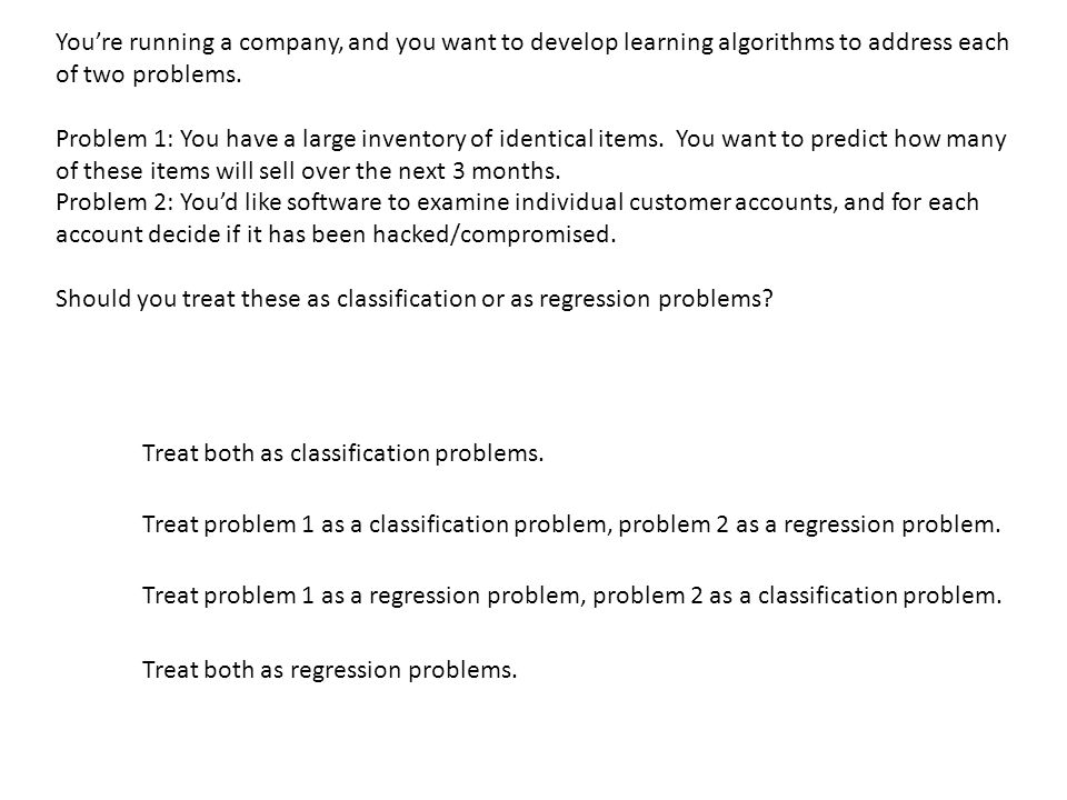 You're running a company, and you want to develop learning algorithms to address each of two problems.