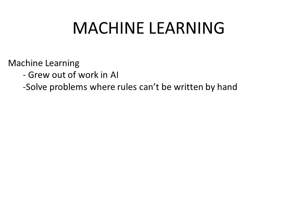 MACHINE LEARNING Machine Learning Grew out of work in AI