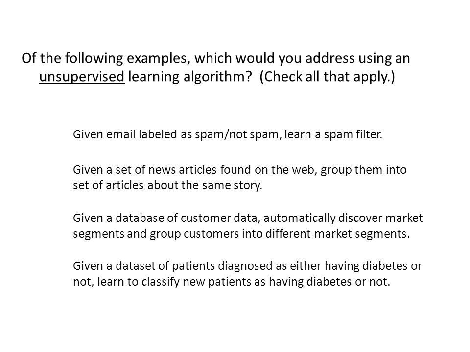Of the following examples, which would you address using an unsupervised learning algorithm (Check all that apply.)