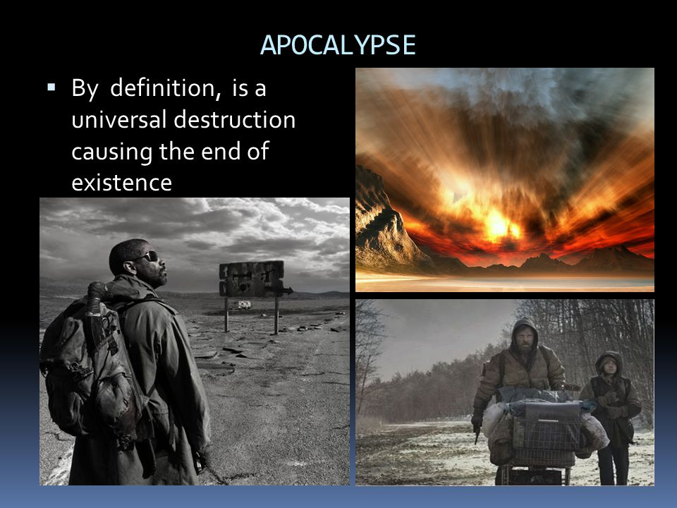 APOCALYPSE By definition, is a universal destruction causing the end of existence