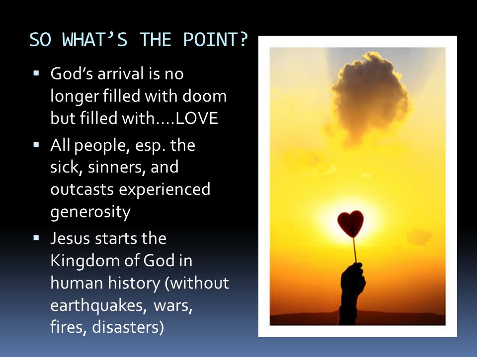 SO WHAT'S THE POINT God's arrival is no longer filled with doom but filled with....LOVE.