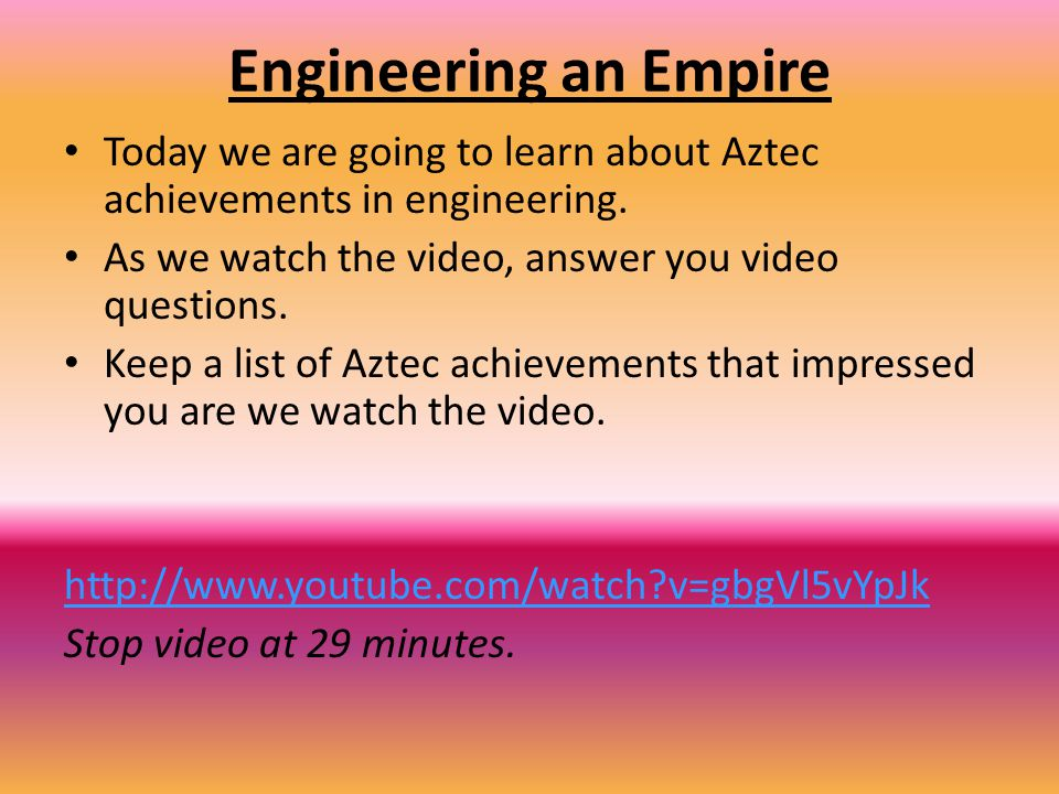 Engineering an Empire Today we are going to learn about Aztec achievements in engineering. As we watch the video, answer you video questions.