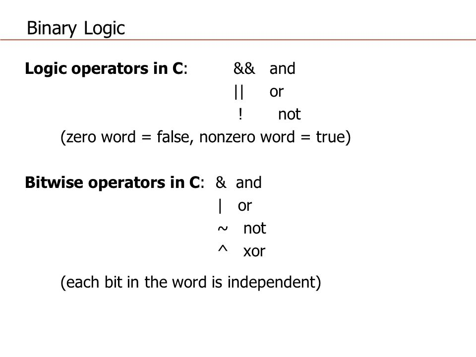Binary Logic Logic operators in C: && and || or ! not