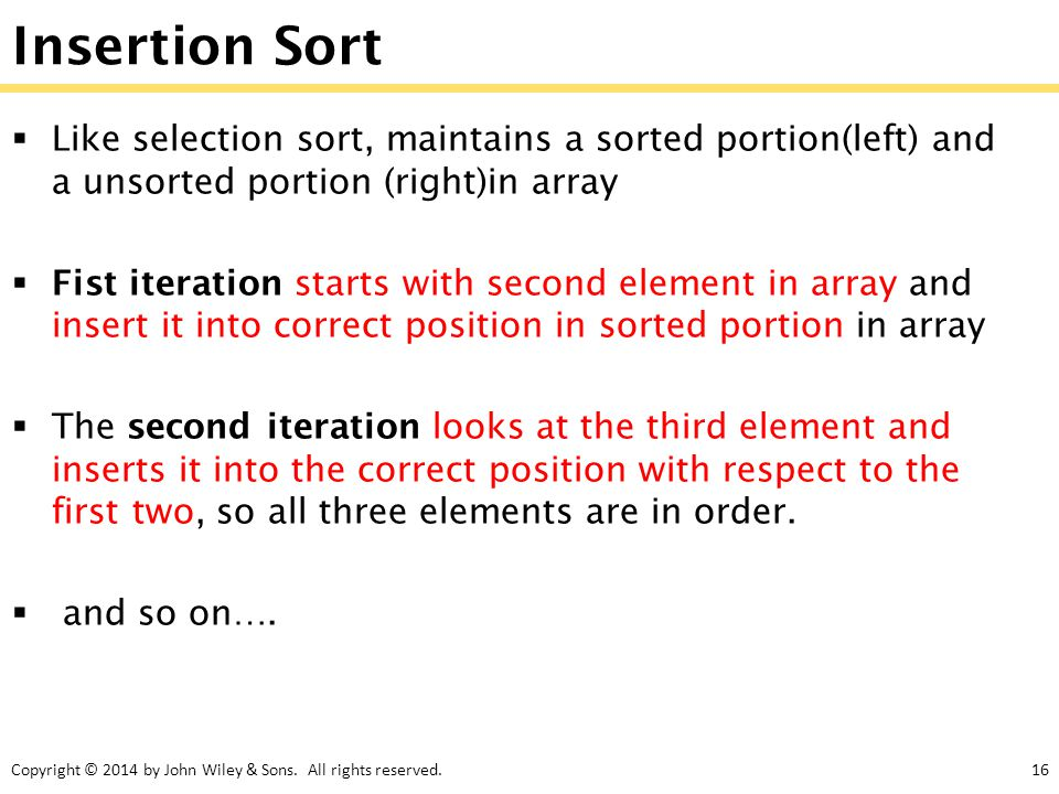 Insertion Sort Like selection sort, maintains a sorted portion(left) and a unsorted portion (right)in array.