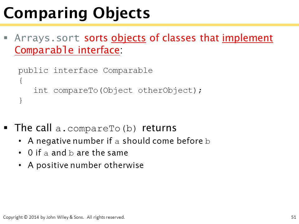 Comparing Objects Arrays.sort sorts objects of classes that implement Comparable interface: public interface Comparable.
