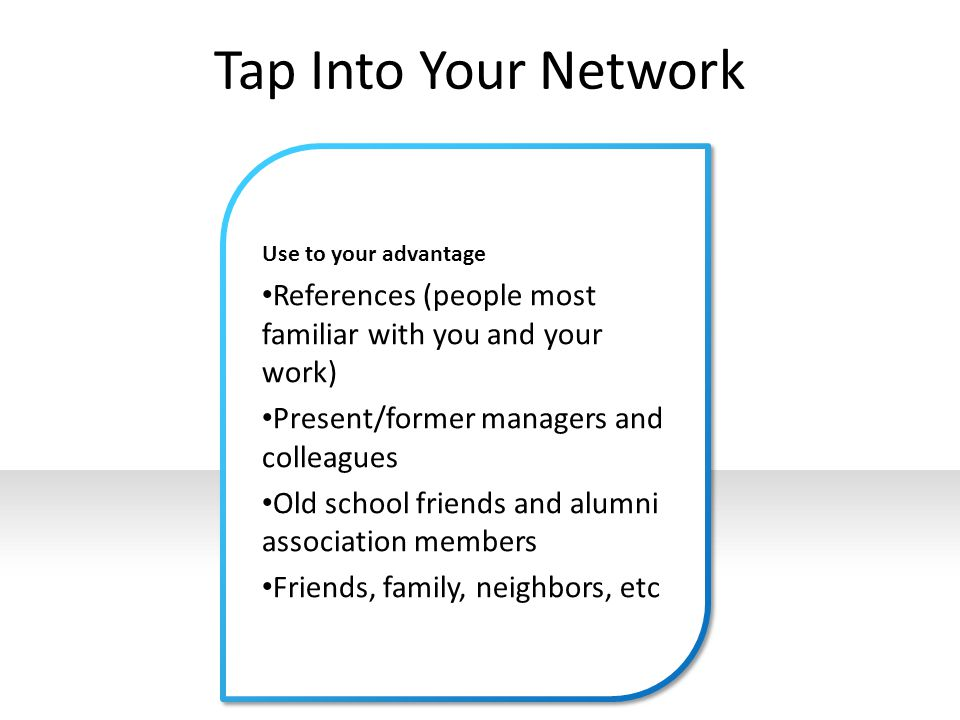 Tap Into Your Network Use to your advantage. References (people most familiar with you and your work)