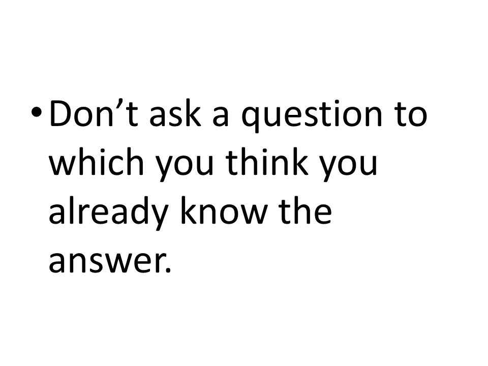 Don't ask a question to which you think you already know the answer.