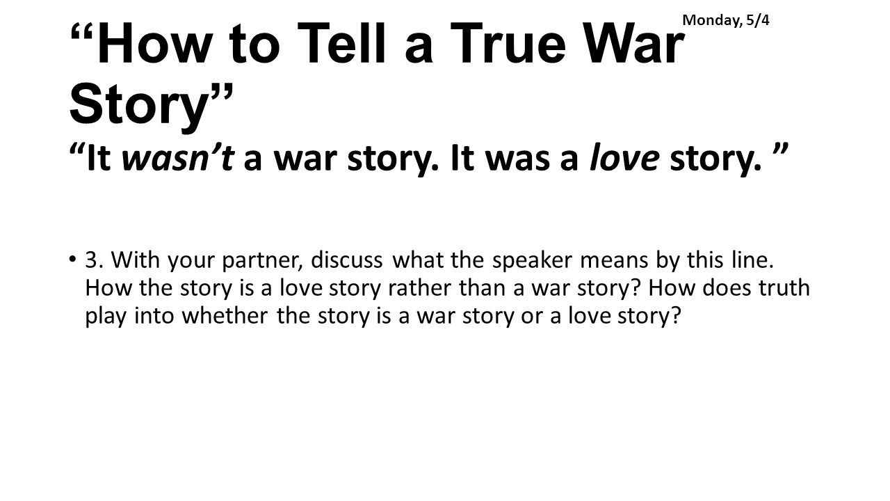 "how to tell a true war ""you can tell a true war story by the questions you ask somebody tells a story,  let's say, and afterwards you ask, 'is it true' and if the answer matters, you've got ."