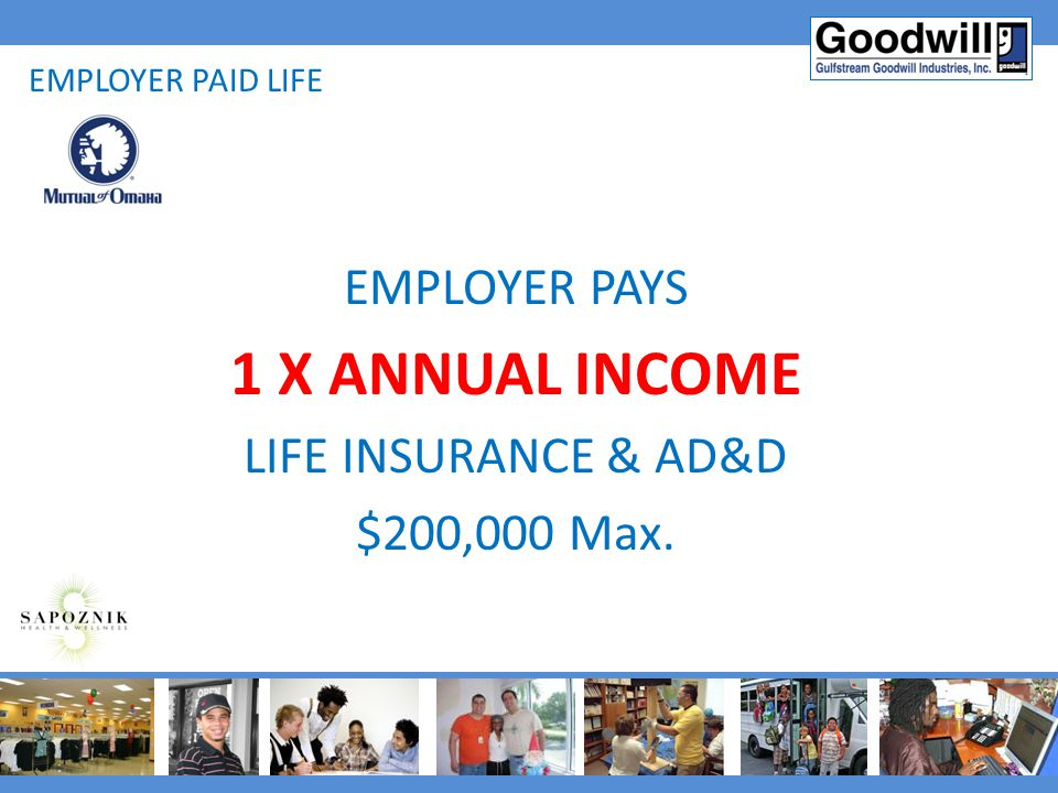 1 X ANNUAL INCOME EMPLOYER PAYS LIFE INSURANCE & AD&D $200,000 Max.