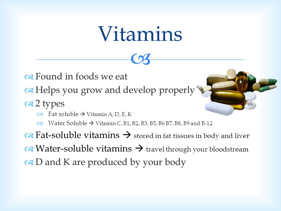 Vitamins Found in foods we eat Helps you grow and develop properly