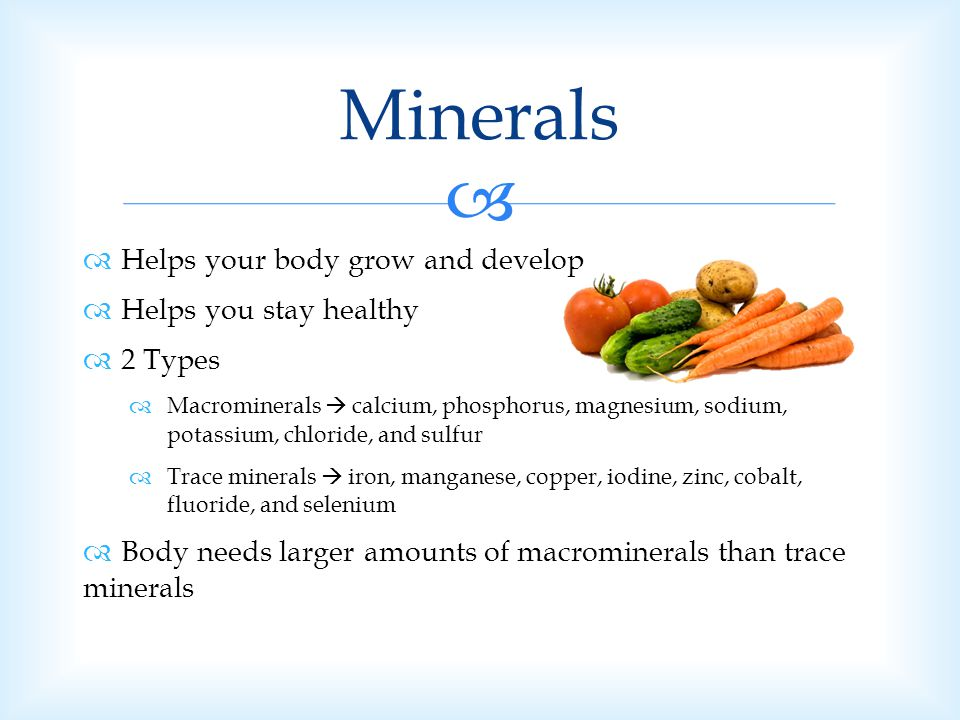 Minerals Helps your body grow and develop Helps you stay healthy