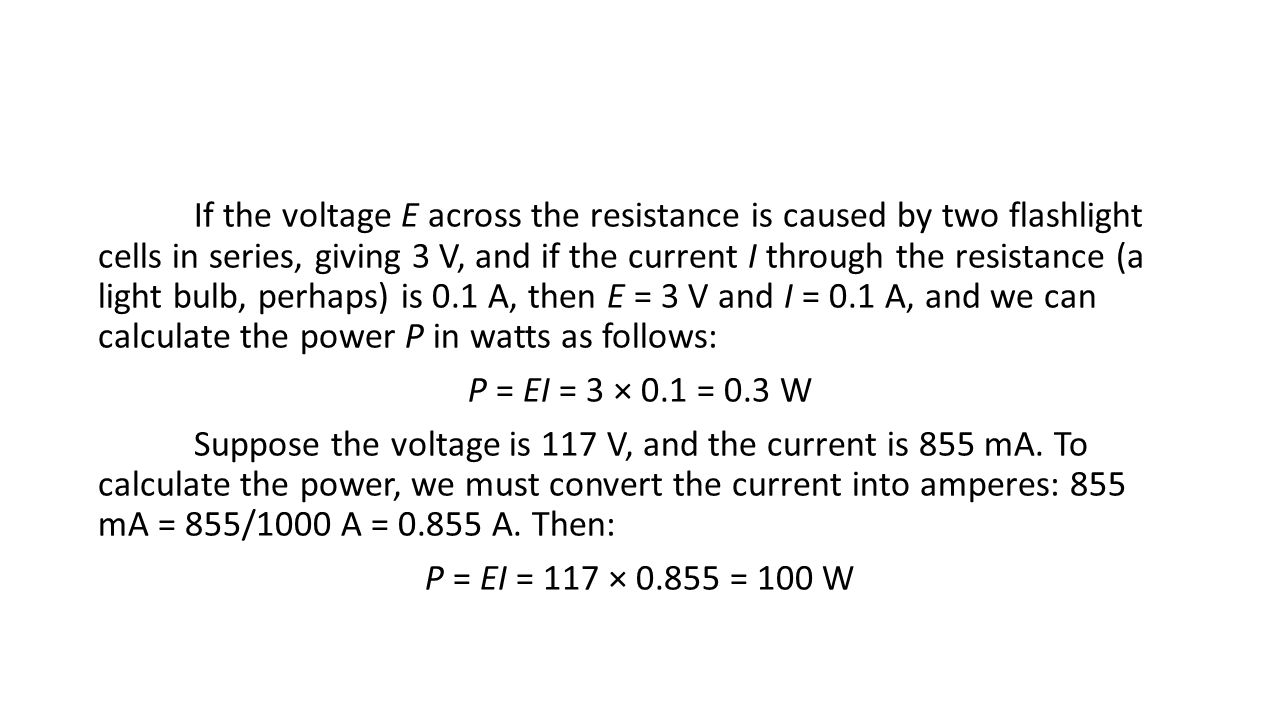 If the voltage E across the resistance is caused by two flashlight cells in series, giving 3 V, and if the current I through the resistance (a light bulb, perhaps) is 0.1 A, then E = 3 V and I = 0.1 A, and we can calculate the power P in watts as follows: P = EI = 3 × 0.1 = 0.3 W Suppose the voltage is 117 V, and the current is 855 mA.