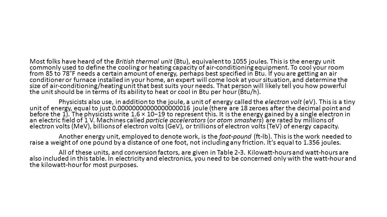 Most folks have heard of the British thermal unit (Btu), equivalent to 1055 joules.