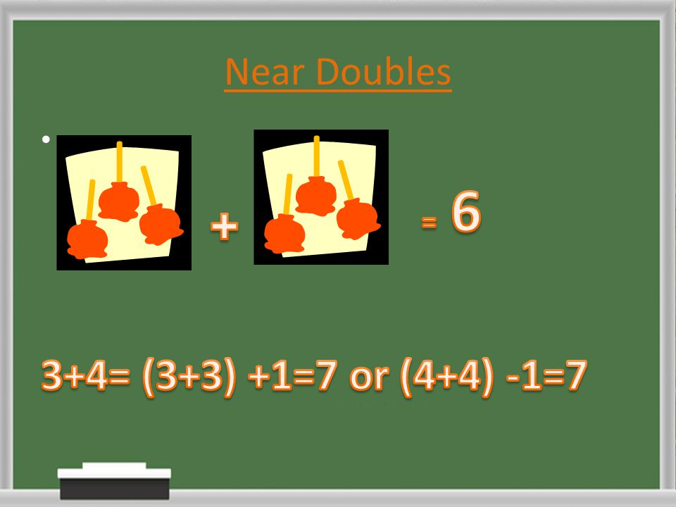 Near Doubles = 6 3+4= (3+3) +1=7 or (4+4) -1=7 +