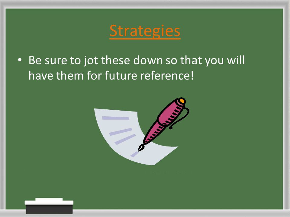 Strategies Be sure to jot these down so that you will have them for future reference!