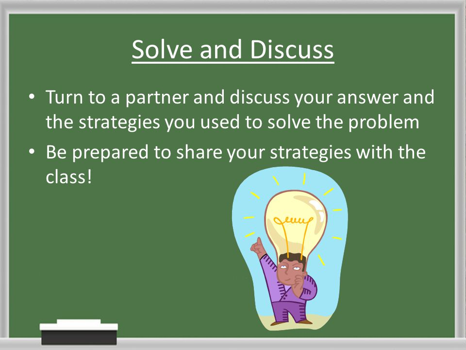 Solve and Discuss Turn to a partner and discuss your answer and the strategies you used to solve the problem.