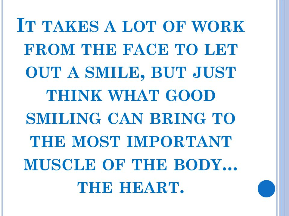 It takes a lot of work from the face to let out a smile, but just think what good smiling can bring to the most important muscle of the body...