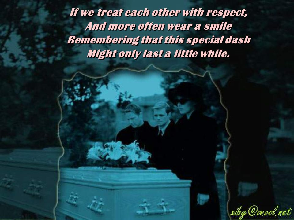 If we treat each other with respect, And more often wear a smile Remembering that this special dash Might only last a little while.