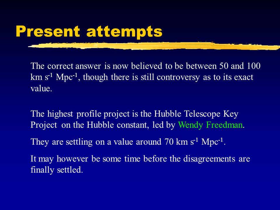 Present attempts The correct answer is now believed to be between 50 and 100 km s-1 Mpc-1, though there is still controversy as to its exact value.