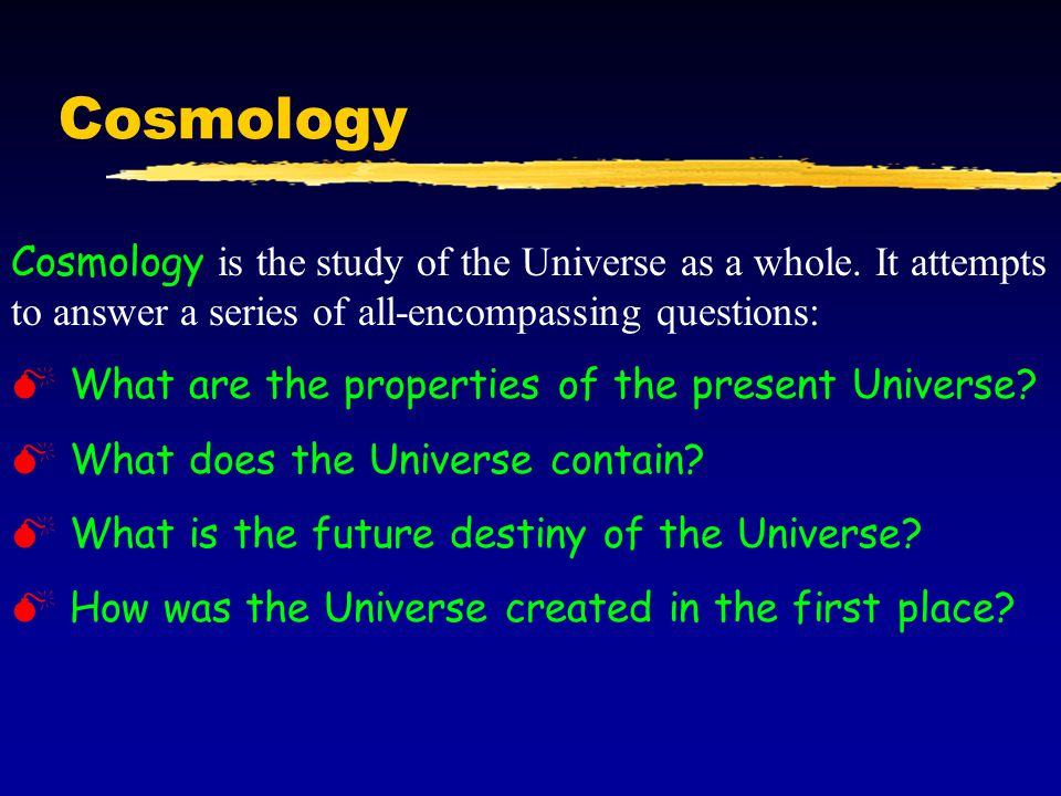 Cosmology Cosmology is the study of the Universe as a whole. It attempts to answer a series of all-encompassing questions: