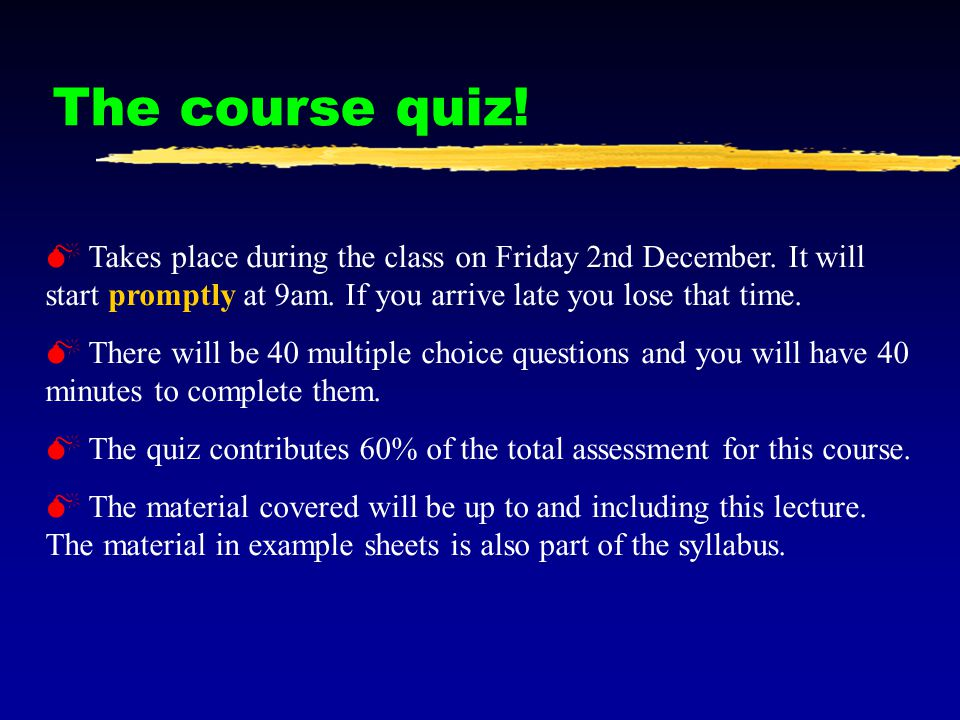 The course quiz! Takes place during the class on Friday 2nd December. It will start promptly at 9am. If you arrive late you lose that time.