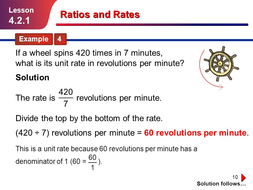 Lesson 4.2.1. Ratios and Rates. Example 4. If a wheel spins 420 times in 7 minutes, what is its unit rate in revolutions per minute