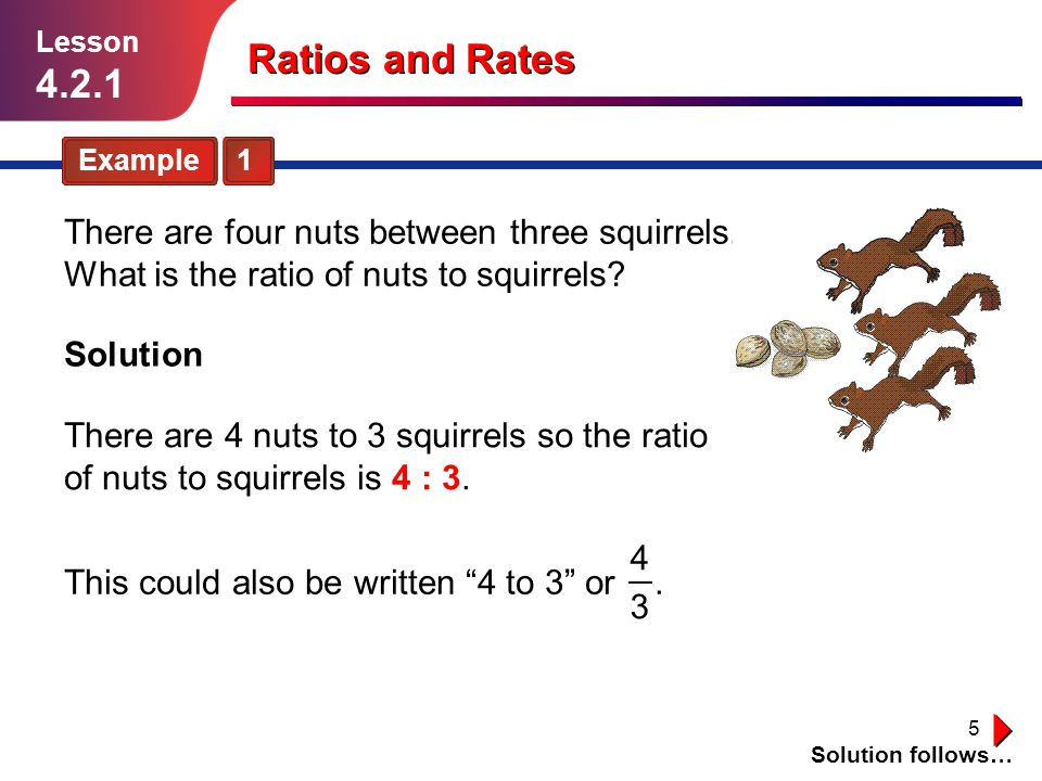 Lesson 4.2.1. Ratios and Rates. Example 1. There are four nuts between three squirrels. What is the ratio of nuts to squirrels