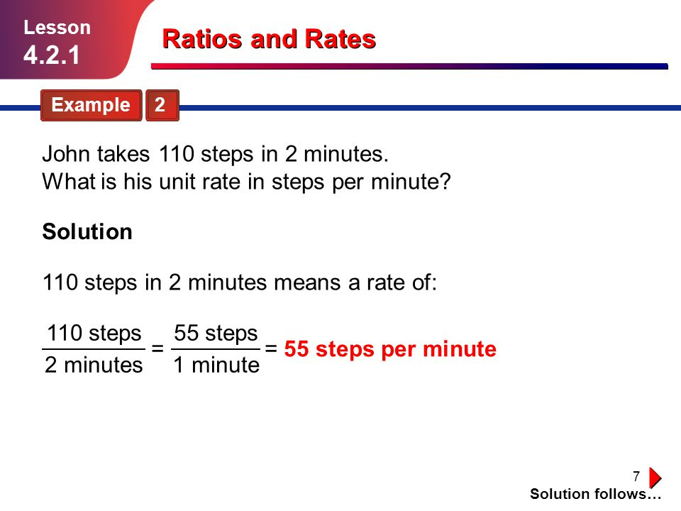 Lesson 4.2.1. Ratios and Rates. Example 2. John takes 110 steps in 2 minutes. What is his unit rate in steps per minute