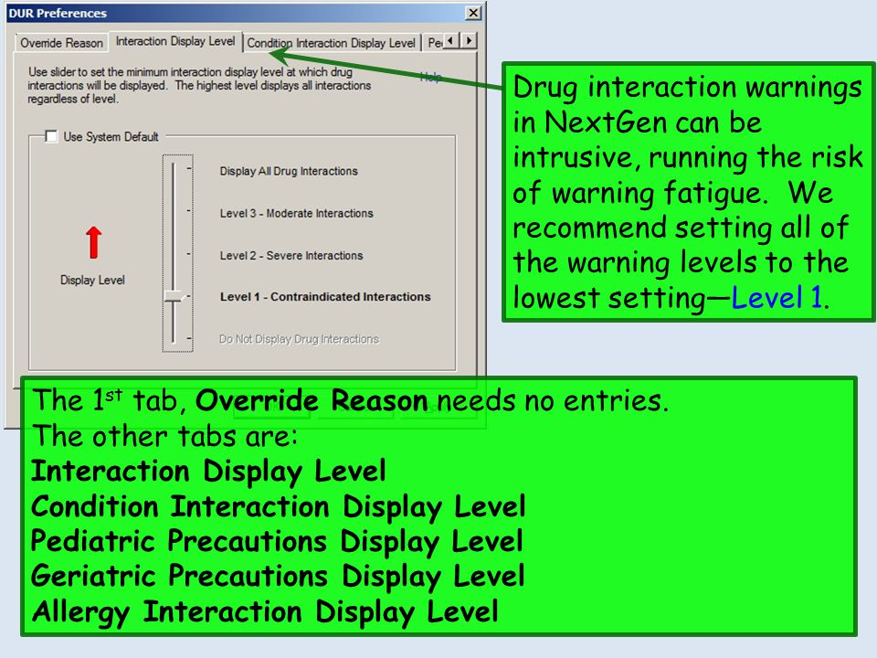 Drug interaction warnings in NextGen can be intrusive, running the risk of warning fatigue. We recommend setting all of the warning levels to the lowest setting—Level 1.
