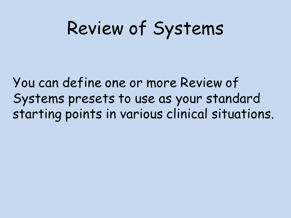 Review of Systems You can define one or more Review of Systems presets to use as your standard starting points in various clinical situations.
