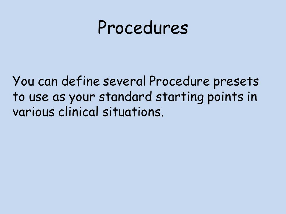 Procedures You can define several Procedure presets to use as your standard starting points in various clinical situations.