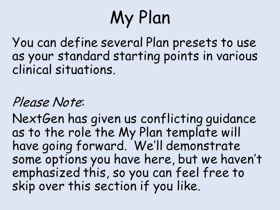 My Plan You can define several Plan presets to use as your standard starting points in various clinical situations.