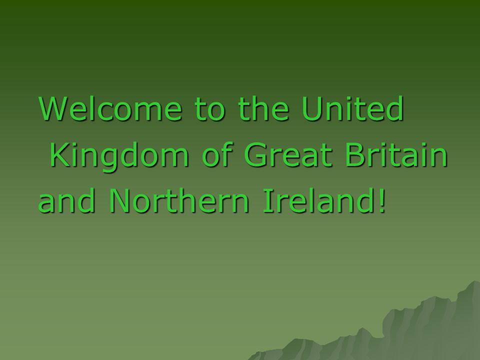 Welcome to the United Kingdom of Great Britain and Northern Ireland!