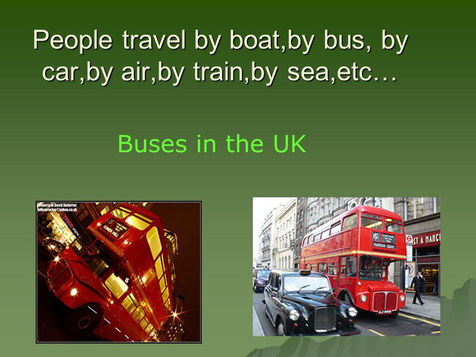 People travel by boat,by bus, by car,by air,by train,by sea,etc…