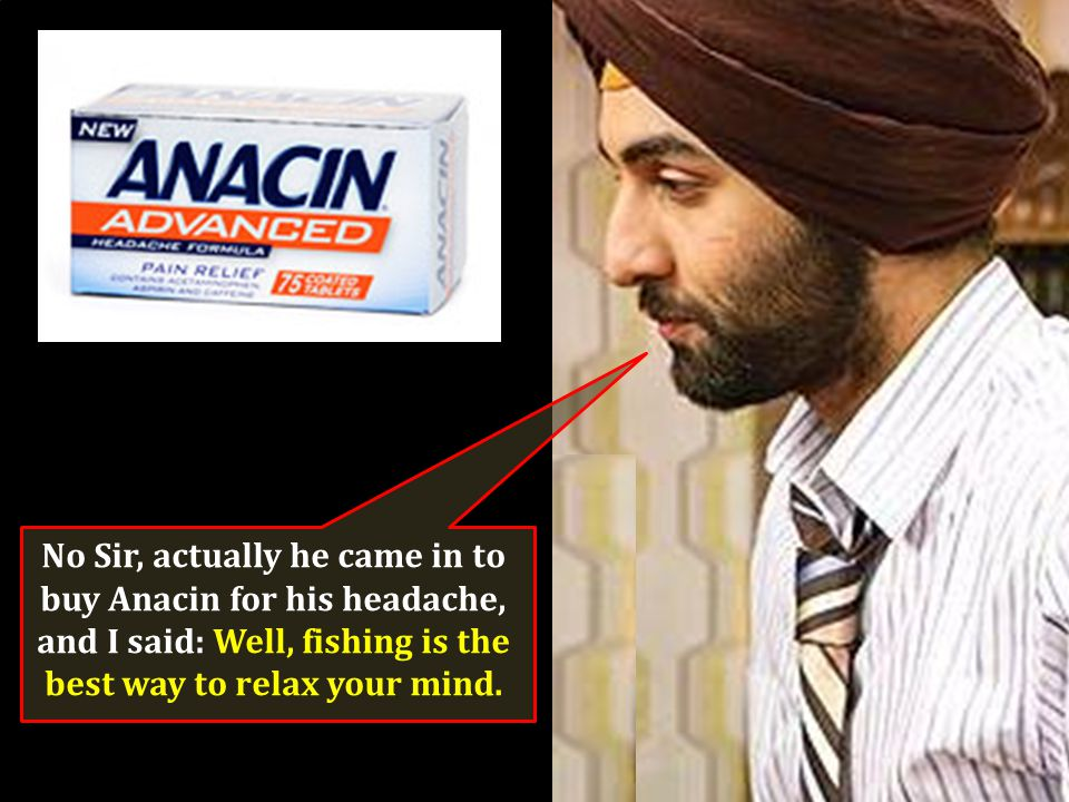 No Sir, actually he came in to buy Anacin for his headache,