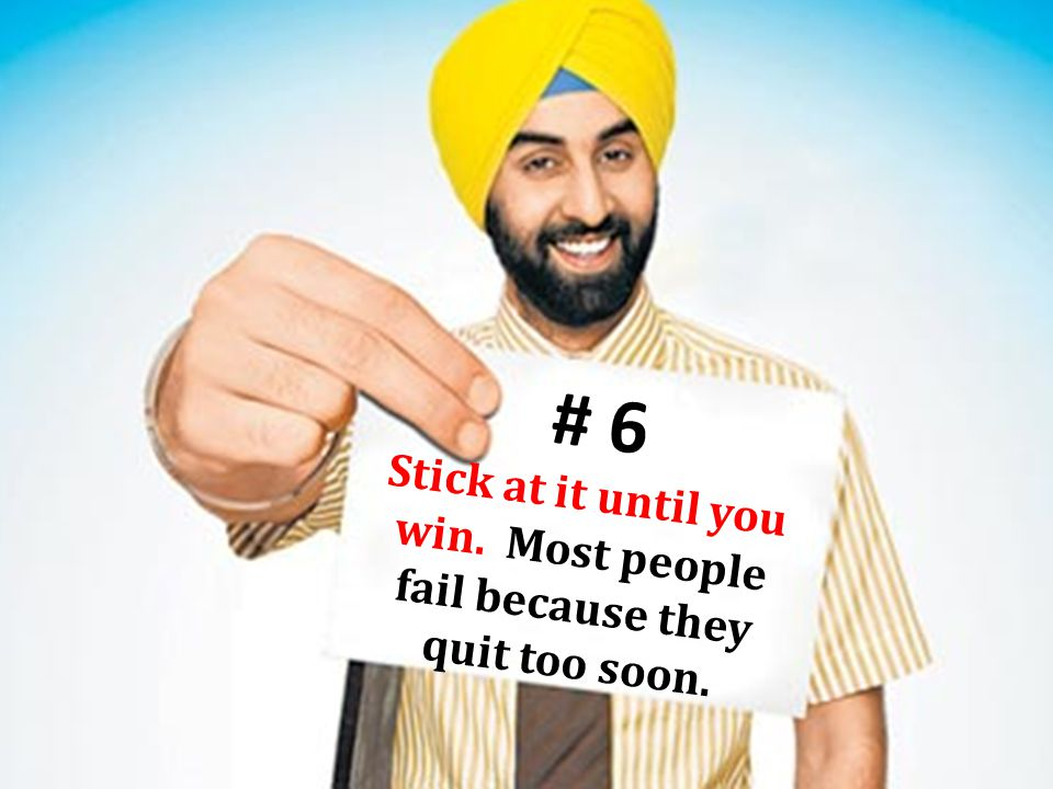 # 6 Stick at it until you win. Most people fail because they quit too soon.