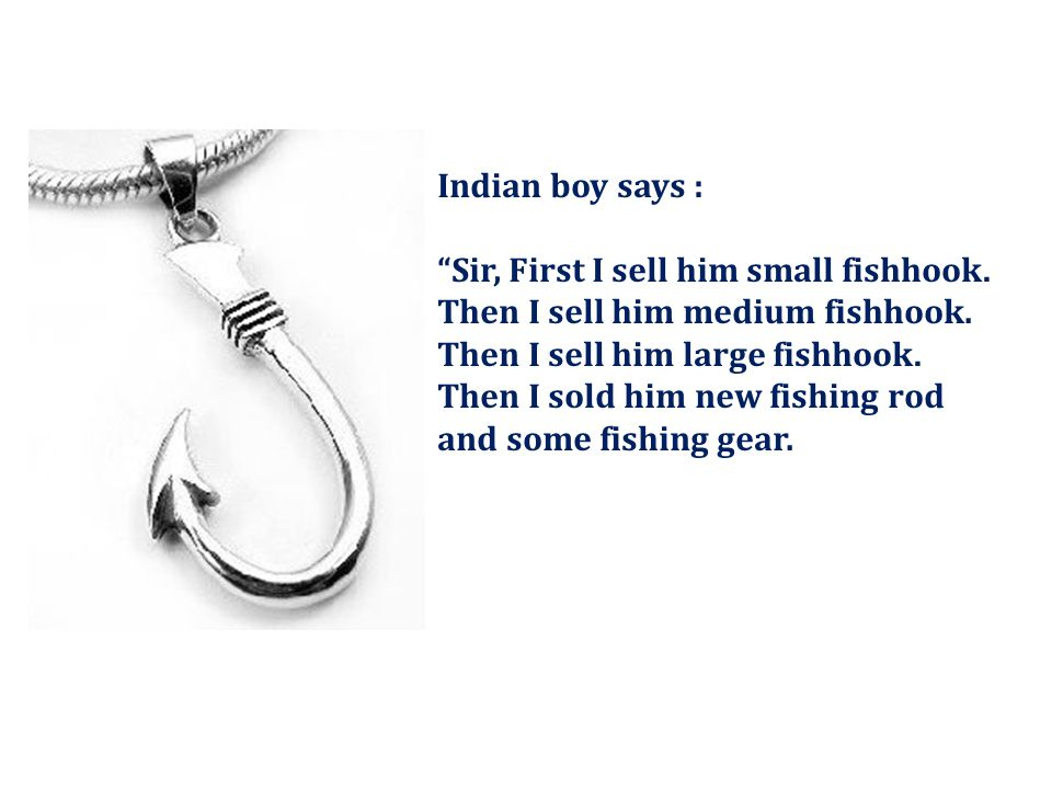 Indian boy says : Sir, First I sell him small fishhook. Then I sell him medium fishhook. Then I sell him large fishhook.