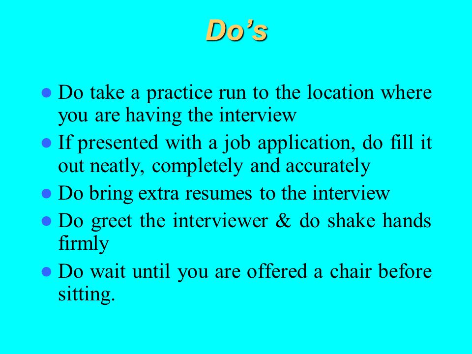 Do's Do take a practice run to the location where you are having the interview.