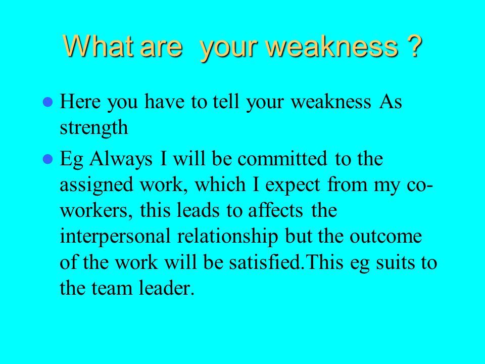 What are your weakness Here you have to tell your weakness As strength.