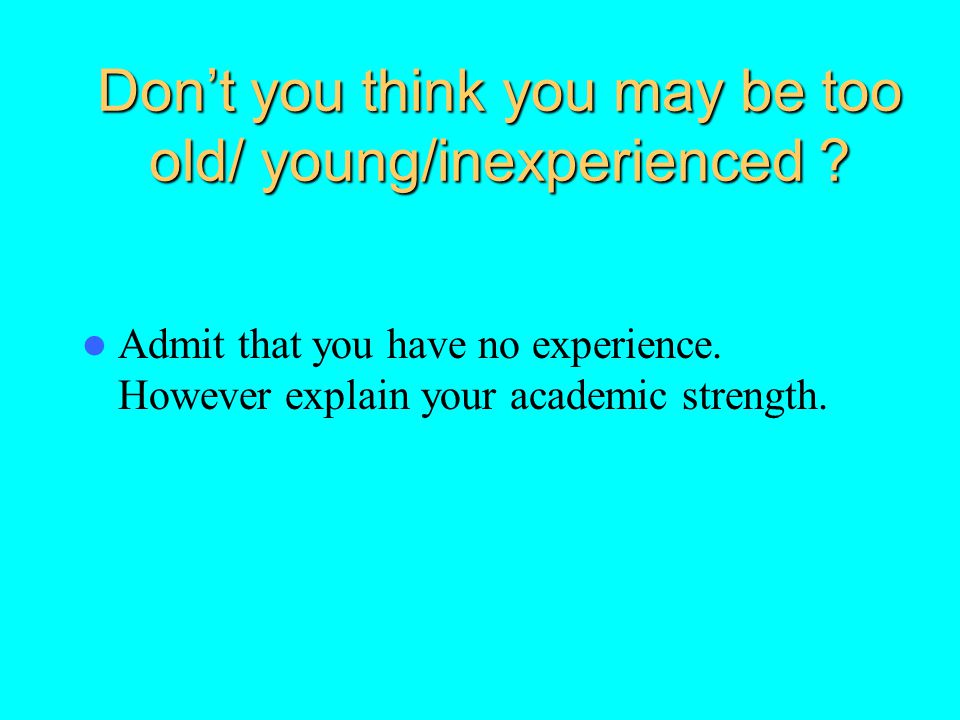Don't you think you may be too old/ young/inexperienced