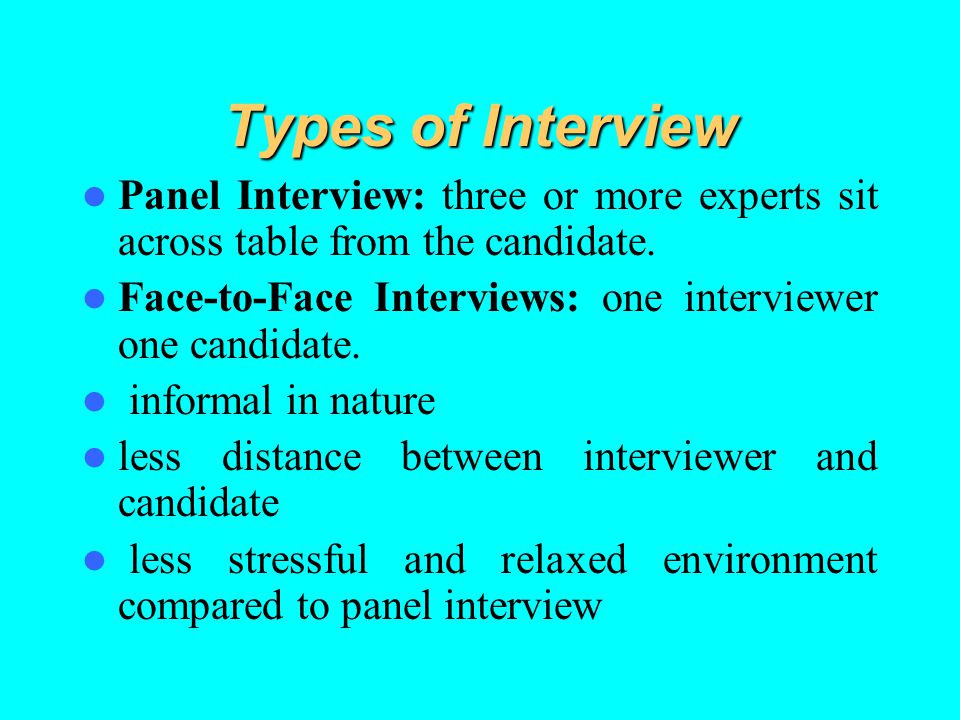 Types of Interview Panel Interview: three or more experts sit across table from the candidate.