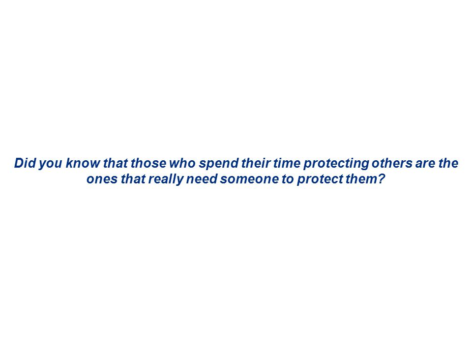 Did you know that those who spend their time protecting others are the ones that really need someone to protect them