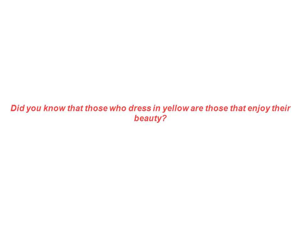 Did you know that those who dress in yellow are those that enjoy their beauty